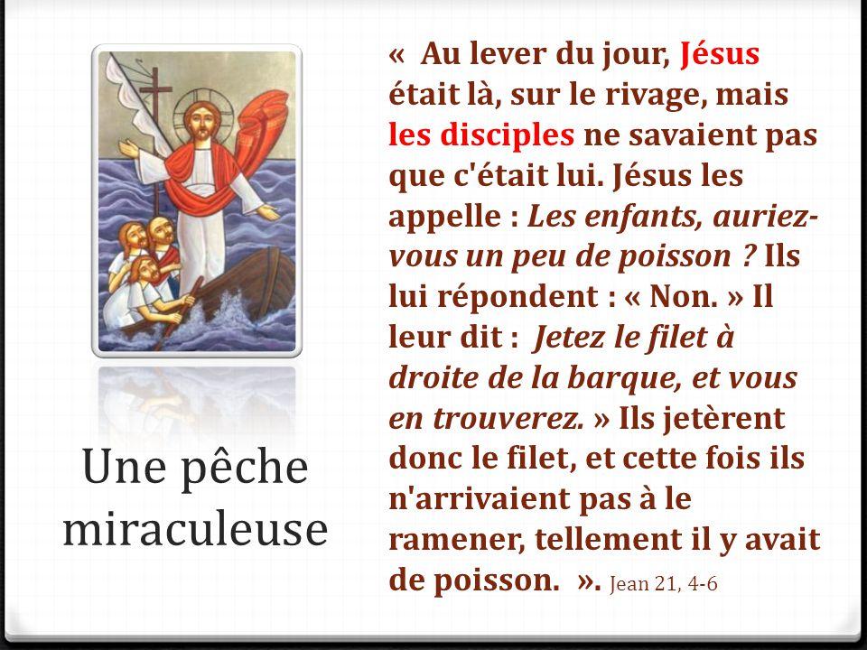 Une pêche miraculeuse « Au lever du jour, Jésus était là, sur le rivage, mais les disciples ne savaient pas que c'était lui. Jésus les appelle : Les e