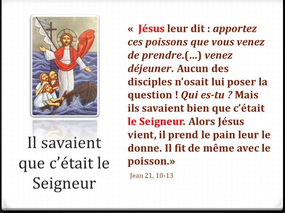 Il savaient que c'était le Seigneur « Jésus leur dit : apportez ces poissons que vous venez de prendre.(…) venez déjeuner. Aucun des disciples n'osait