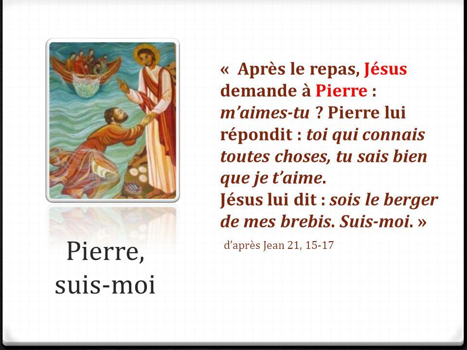 Pierre, suis-moi « Après le repas, Jésus demande à Pierre : m'aimes-tu ? Pierre lui répondit : toi qui connais toutes choses, tu sais bien que je t'ai