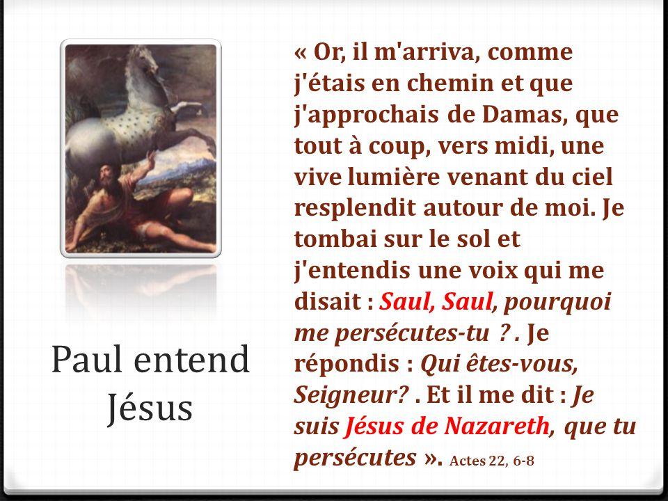 Paul entend Jésus « Or, il m'arriva, comme j'étais en chemin et que j'approchais de Damas, que tout à coup, vers midi, une vive lumière venant du ciel