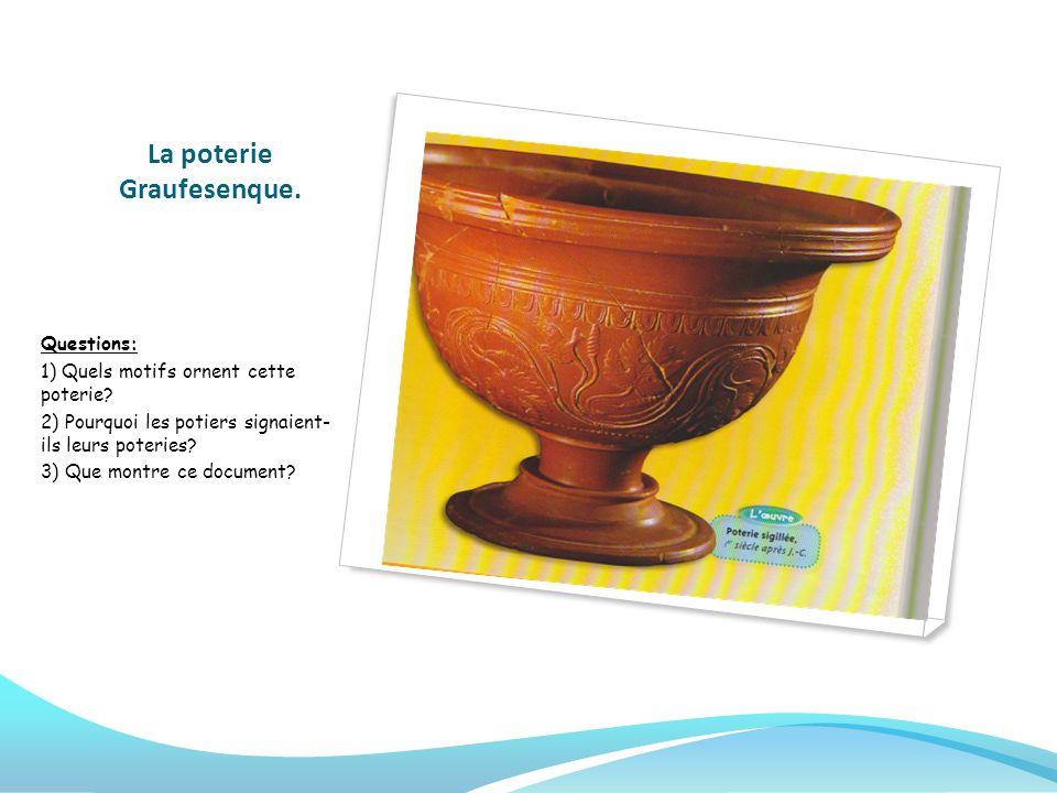 La poterie Graufesenque. Questions: 1) Quels motifs ornent cette poterie? 2) Pourquoi les potiers signaient- ils leurs poteries? 3) Que montre ce docu