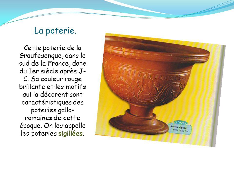 La poterie. Cette poterie de la Graufesenque, dans le sud de la France, date du Ier siècle après J- C. Sa couleur rouge brillante et les motifs qui la