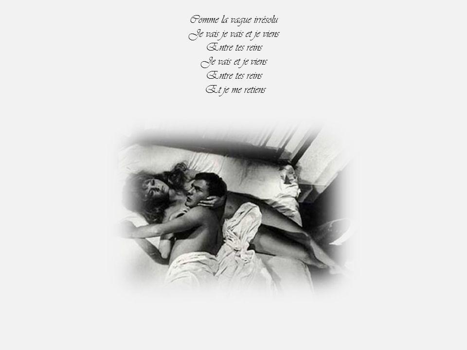 Comme la vague irrésolu Je vais je vais et je viens Entre tes reins Je vais et je viens Entre tes reins Et je me retiens