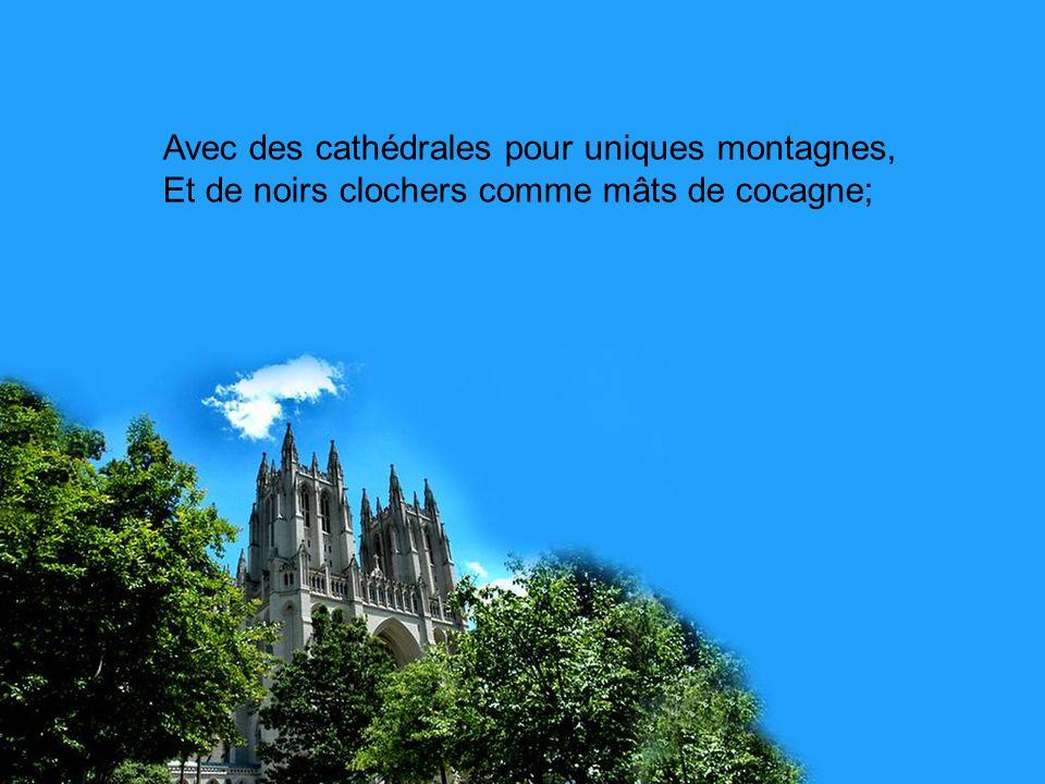 Avec des cathédrales pour uniques montagnes, Et de noirs clochers comme mâts de cocagne;