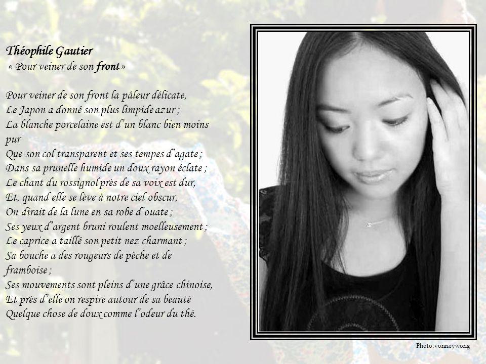 Théophile Gautier « Pour veiner de son front » Pour veiner de son front la pâleur délicate, Le Japon a donné son plus limpide azur ; La blanche porcelaine est d'un blanc bien moins pur Que son col transparent et ses tempes d'agate ; Dans sa prunelle humide un doux rayon éclate ; Le chant du rossignol près de sa voix est dur, Et, quand elle se lève à notre ciel obscur, On dirait de la lune en sa robe d'ouate ; Ses yeux d'argent bruni roulent moelleusement ; Le caprice a taillé son petit nez charmant ; Sa bouche a des rougeurs de pêche et de framboise ; Ses mouvements sont pleins d'une grâce chinoise, Et près d'elle on respire autour de sa beauté Quelque chose de doux comme l'odeur du thé.