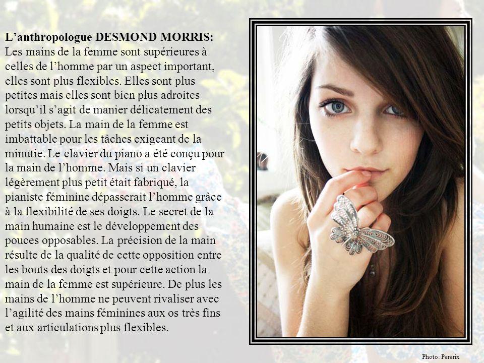 L'anthropologue DESMOND MORRIS: Les mains de la femme sont supérieures à celles de l'homme par un aspect important, elles sont plus flexibles.