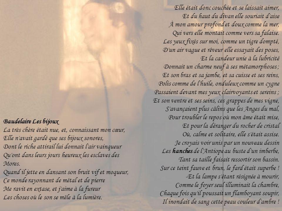 Baudelaire Les bijoux La très chère était nue, et, connaissant mon cœur, Elle n avait gardé que ses bijoux sonores, Dont le riche attirail lui donnait l air vainqueur Qu ont dans leurs jours heureux les esclaves des Mores.