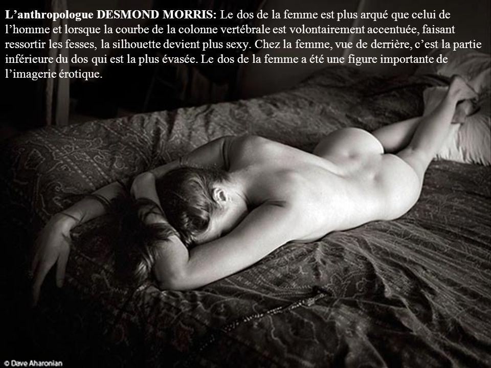 L'anthropologue DESMOND MORRIS: Le dos de la femme est plus arqué que celui de l'homme et lorsque la courbe de la colonne vertébrale est volontairement accentuée, faisant ressortir les fesses, la silhouette devient plus sexy.