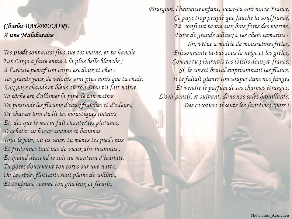 Charles BAUDELAIRE A une Malabaraise Tes pieds sont aussi fins que tes mains, et ta hanche Est Large à faire envie à la plus belle blanche ; A l artiste pensif ton corps est doux et cher ; Tes grands yeux de velours sont plus noirs que ta chair.