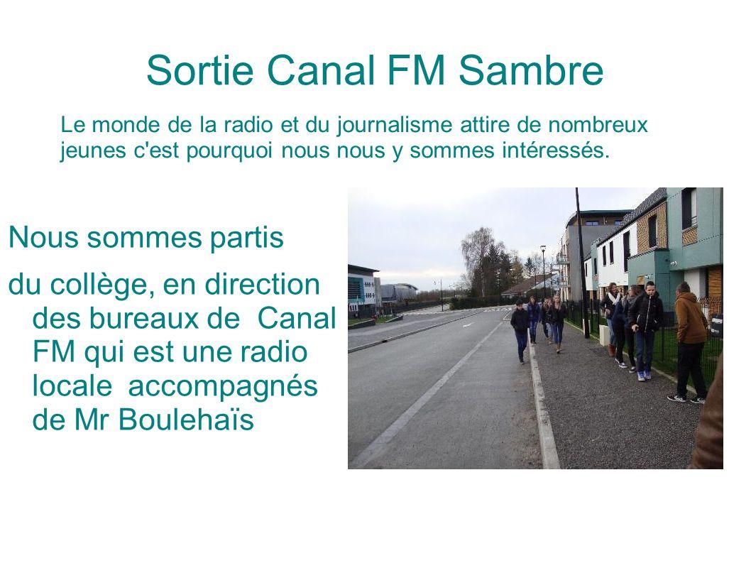 Sortie Canal FM Sambre Nous sommes partis du collège, en direction des bureaux de Canal FM qui est une radio locale accompagnés de Mr Boulehaïs Le monde de la radio et du journalisme attire de nombreux jeunes c est pourquoi nous nous y sommes intéressés.