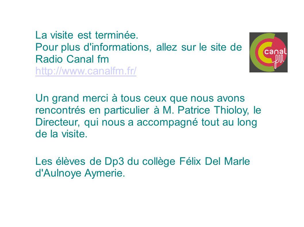 La visite est terminée. Pour plus d'informations, allez sur le site de Radio Canal fm http://www.canalfm.fr/ Un grand merci à tous ceux que nous avons