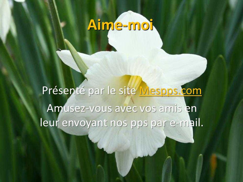 Aime-moi Présenté par le site Mespps.com Mespps.com Amusez-vous avec vos amis en leur envoyant nos pps par e-mail.