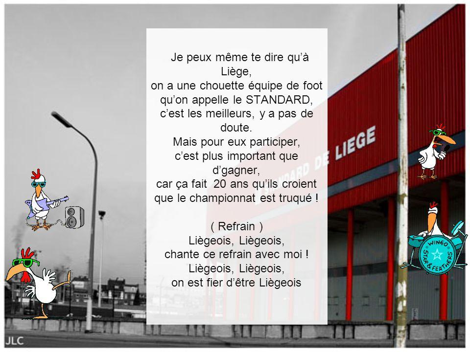 Je peux même te dire qu'à Liège, on a une chouette équipe de foot qu'on appelle le STANDARD, c'est les meilleurs, y a pas de doute.