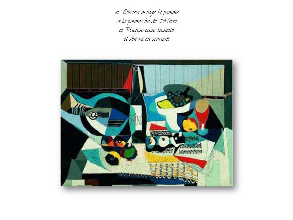 C'est alors que Picasso qui passait par là comme il passe partout chaque jour comme chez lui Voit l'assiette et la pomme et le peintre endormi Quelle