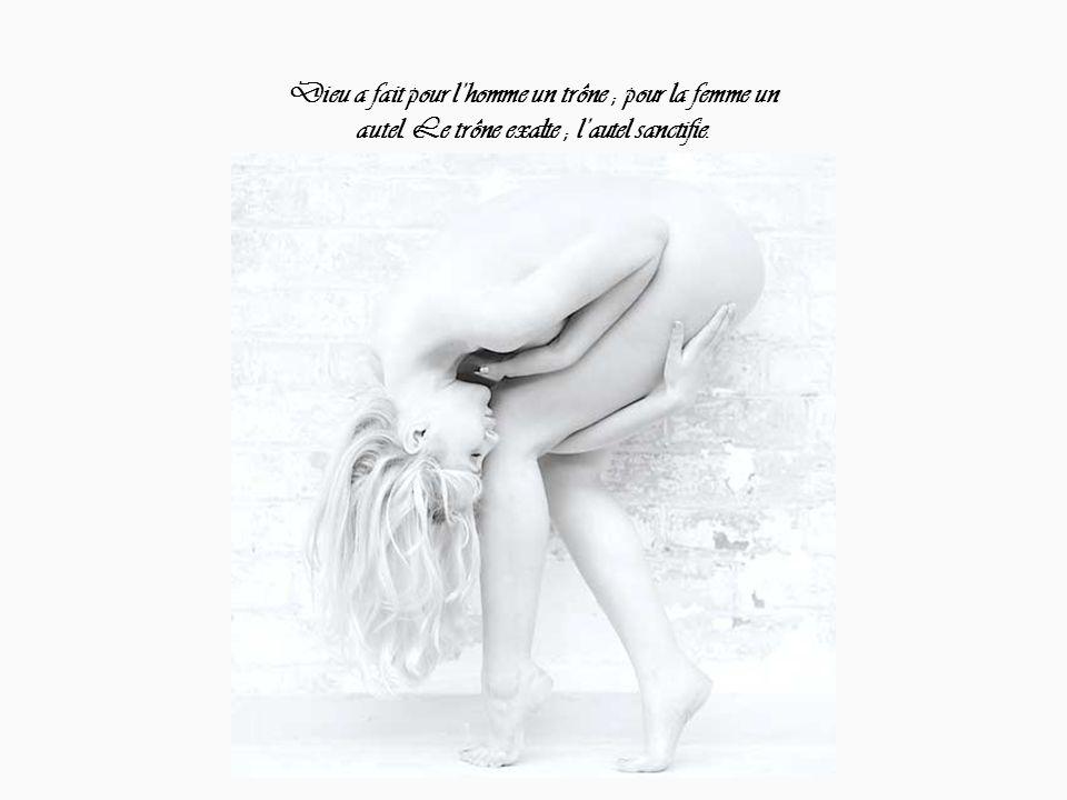 Dieu a fait pour l'homme un trône ; pour la femme un autel. Le trône exalte ; l'autel sanctifie.