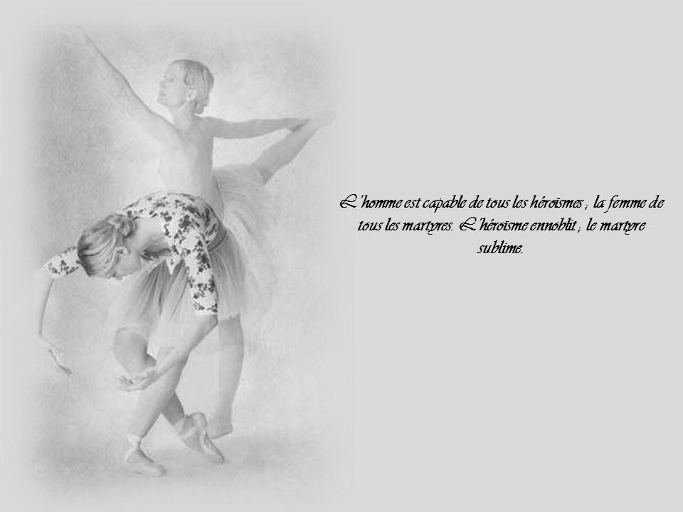 L'homme est capable de tous les héroïsmes ; la femme de tous les martyres.