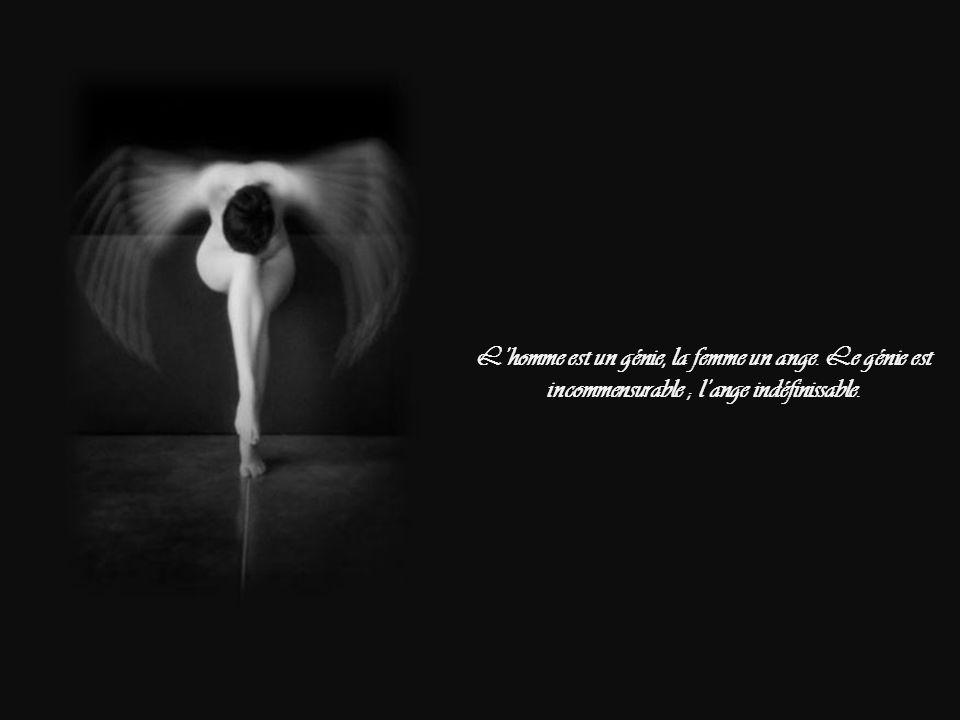 L'homme est un génie, la femme un ange. Le génie est incommensurable ; l'ange indéfinissable.