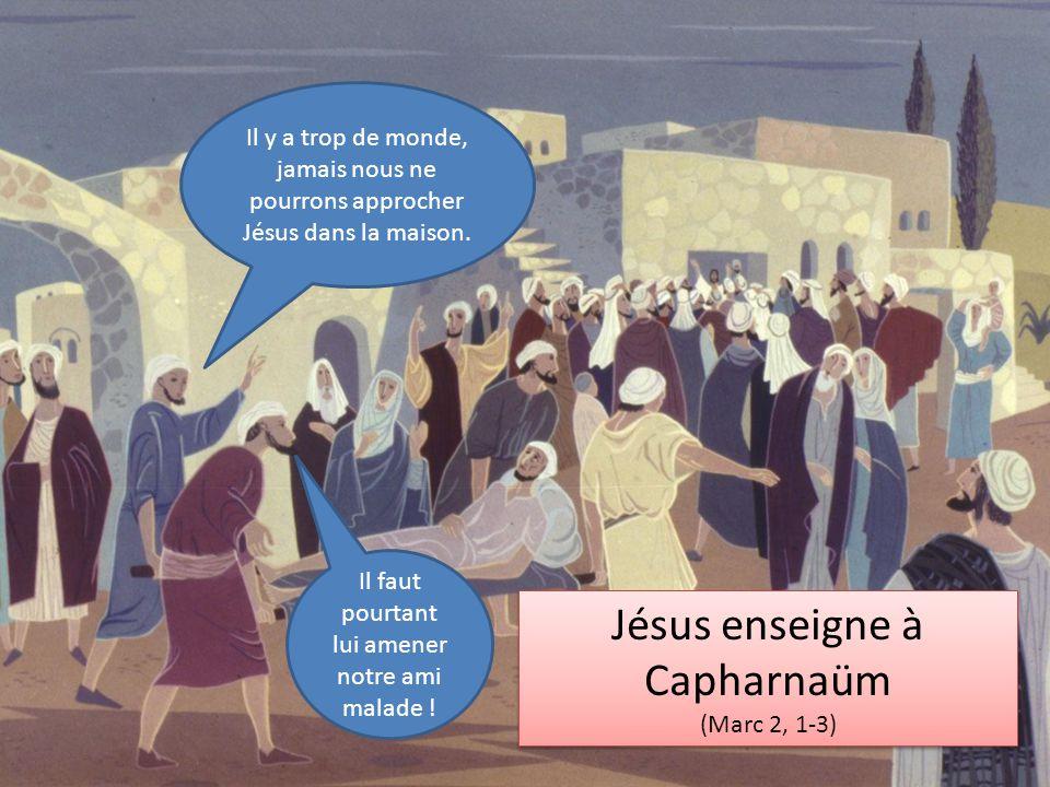 Jésus enseigne à Capharnaüm (Marc 2, 1-3) Jésus enseigne à Capharnaüm (Marc 2, 1-3) Il y a trop de monde, jamais nous ne pourrons approcher Jésus dans