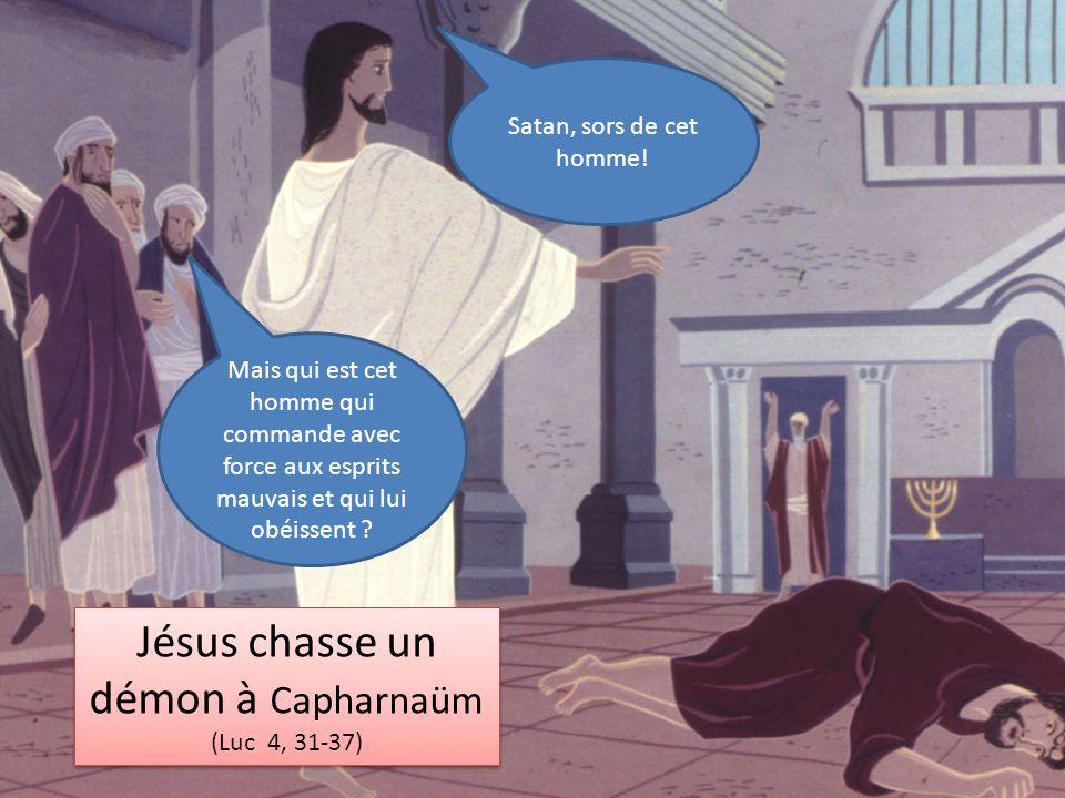 Jésus chasse un démon à Capharnaüm (Luc 4, 31-37) Jésus chasse un démon à Capharnaüm (Luc 4, 31-37) Satan, sors de cet homme! Mais qui est cet homme q