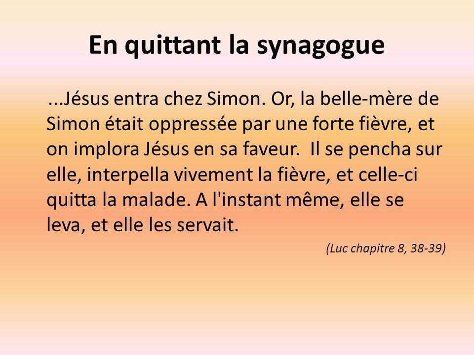 En quittant la synagogue...Jésus entra chez Simon. Or, la belle-mère de Simon était oppressée par une forte fièvre, et on implora Jésus en sa faveur.