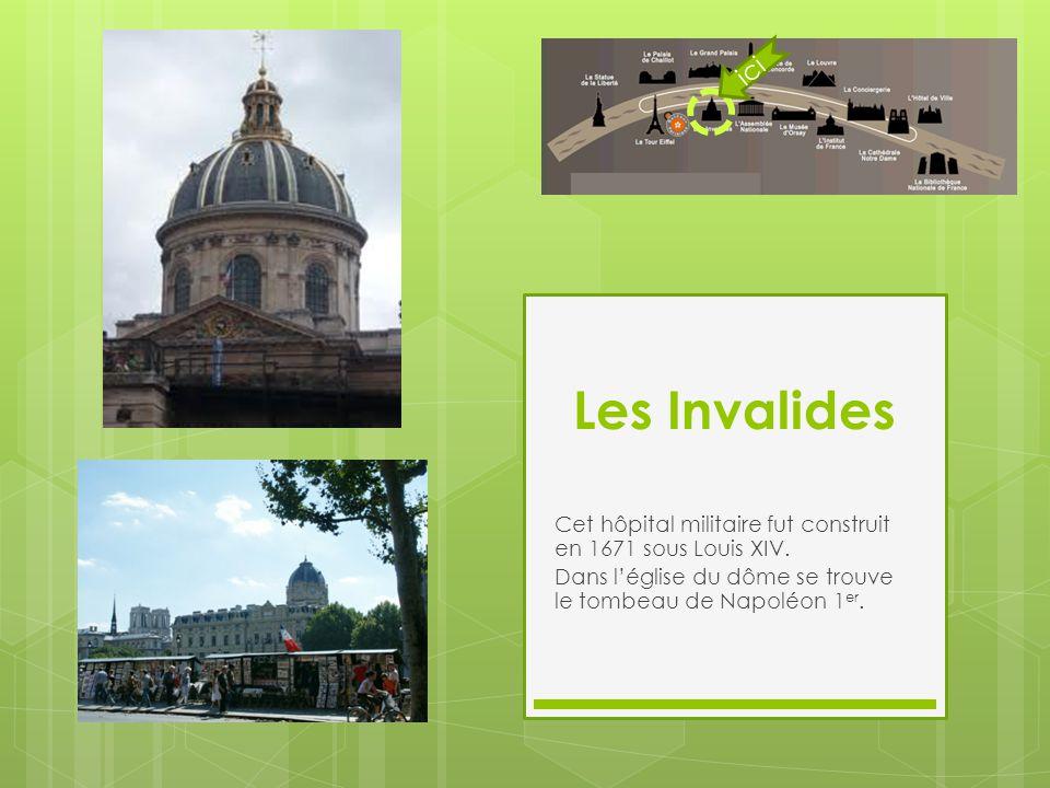 Les Invalides Cet hôpital militaire fut construit en 1671 sous Louis XIV. Dans l'église du dôme se trouve le tombeau de Napoléon 1 er. ici