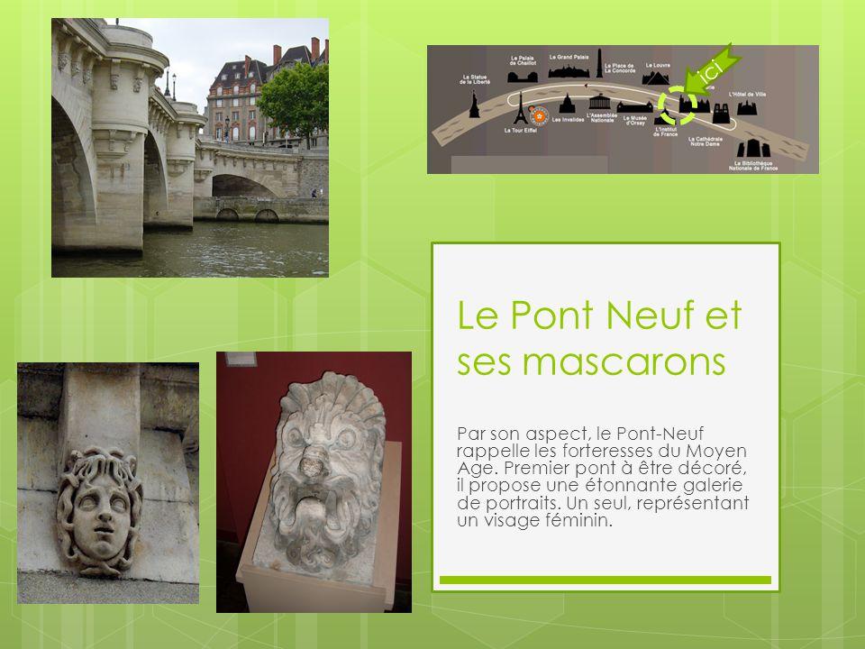 Le Pont Neuf et ses mascarons Par son aspect, le Pont-Neuf rappelle les forteresses du Moyen Age. Premier pont à être décoré, il propose une étonnante