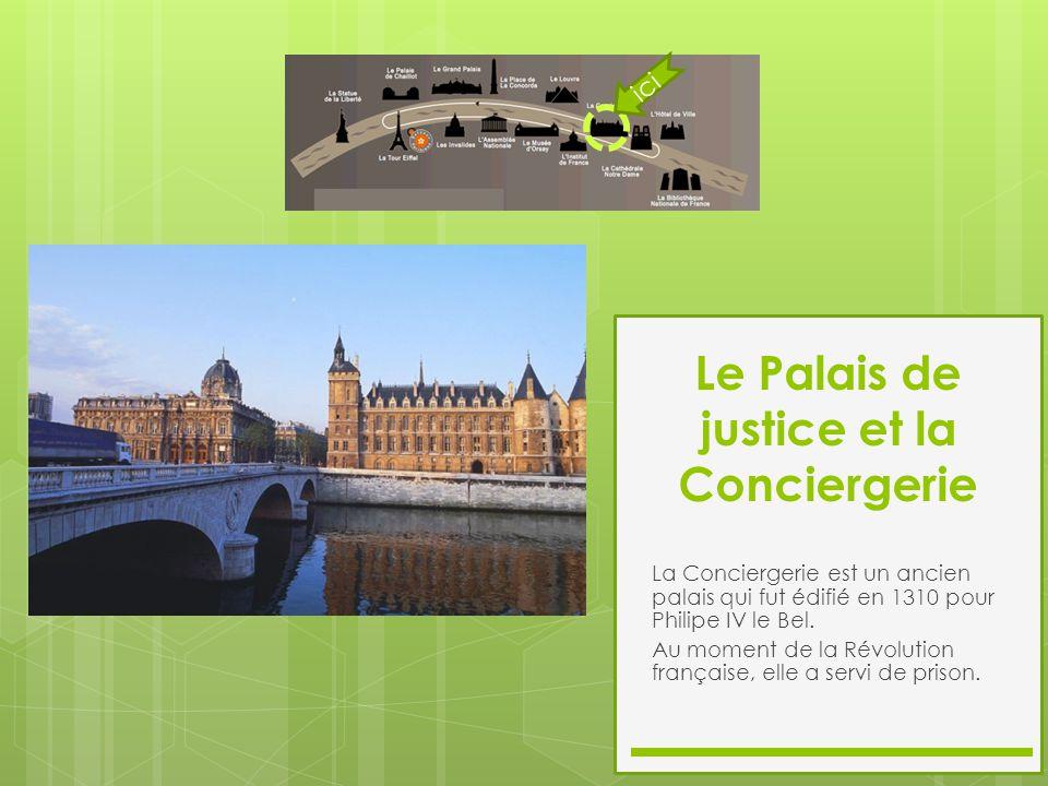 Le Palais de justice et la Conciergerie La Conciergerie est un ancien palais qui fut édifié en 1310 pour Philipe IV le Bel. Au moment de la Révolution