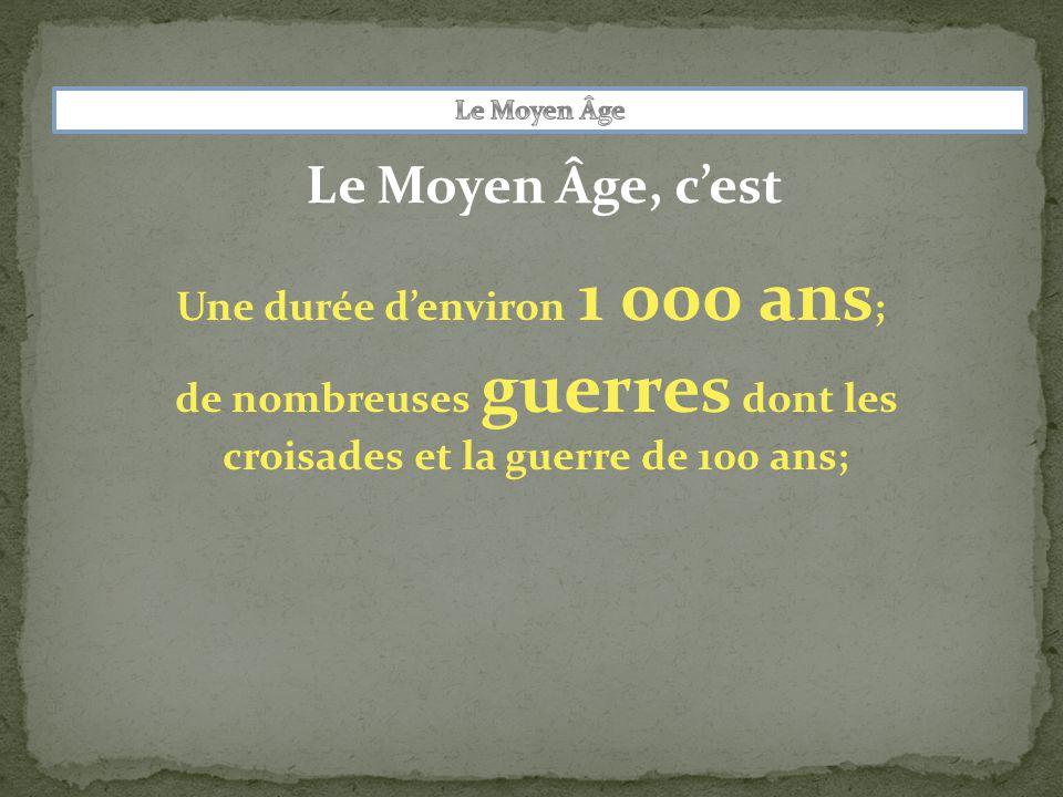 Le Moyen Âge, c'est Une durée d'environ 1 000 ans ; de nombreuses guerres dont les croisades et la guerre de 100 ans;