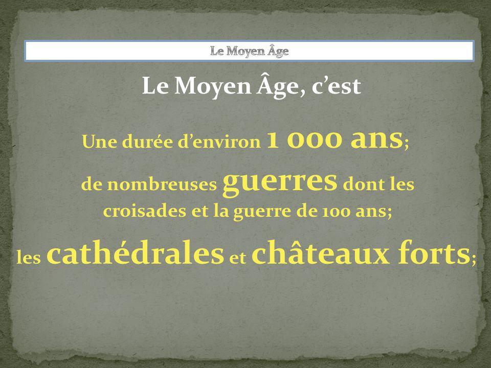 Le Moyen Âge, c'est Une durée d'environ 1 000 ans ; de nombreuses guerres dont les croisades et la guerre de 100 ans; les cathédrales et châteaux forts ;