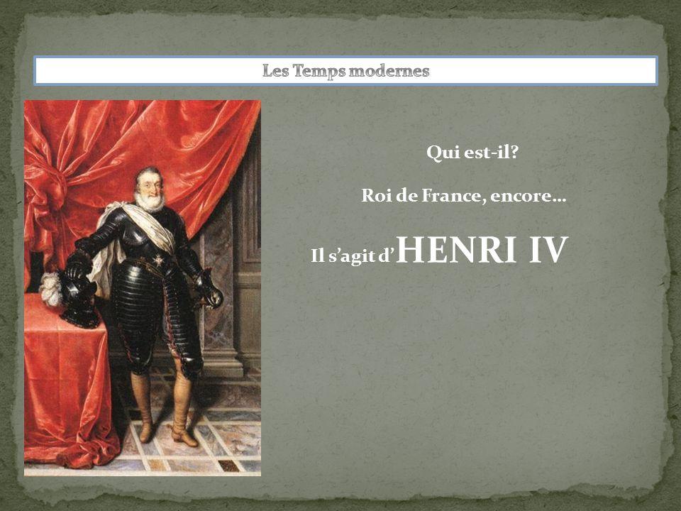 Qui est-il? Roi de France, encore… Il s'agit d' HENRI IV