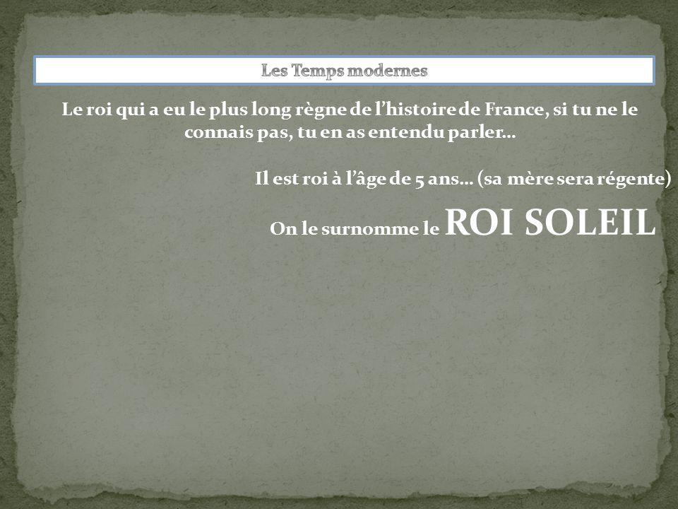 Le roi qui a eu le plus long règne de l'histoire de France, si tu ne le connais pas, tu en as entendu parler… Il est roi à l'âge de 5 ans… (sa mère sera régente) On le surnomme le ROI SOLEIL