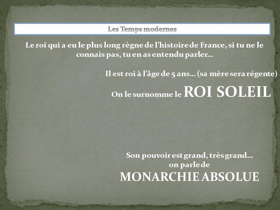Le roi qui a eu le plus long règne de l'histoire de France, si tu ne le connais pas, tu en as entendu parler… Son pouvoir est grand, très grand… on parle de MONARCHIE ABSOLUE Il est roi à l'âge de 5 ans… (sa mère sera régente) On le surnomme le ROI SOLEIL