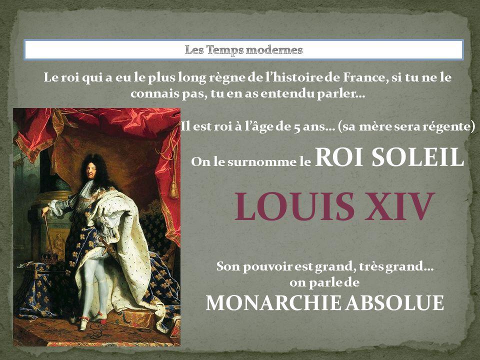 Le roi qui a eu le plus long règne de l'histoire de France, si tu ne le connais pas, tu en as entendu parler… LOUIS XIV Son pouvoir est grand, très grand… on parle de MONARCHIE ABSOLUE Il est roi à l'âge de 5 ans… (sa mère sera régente) On le surnomme le ROI SOLEIL
