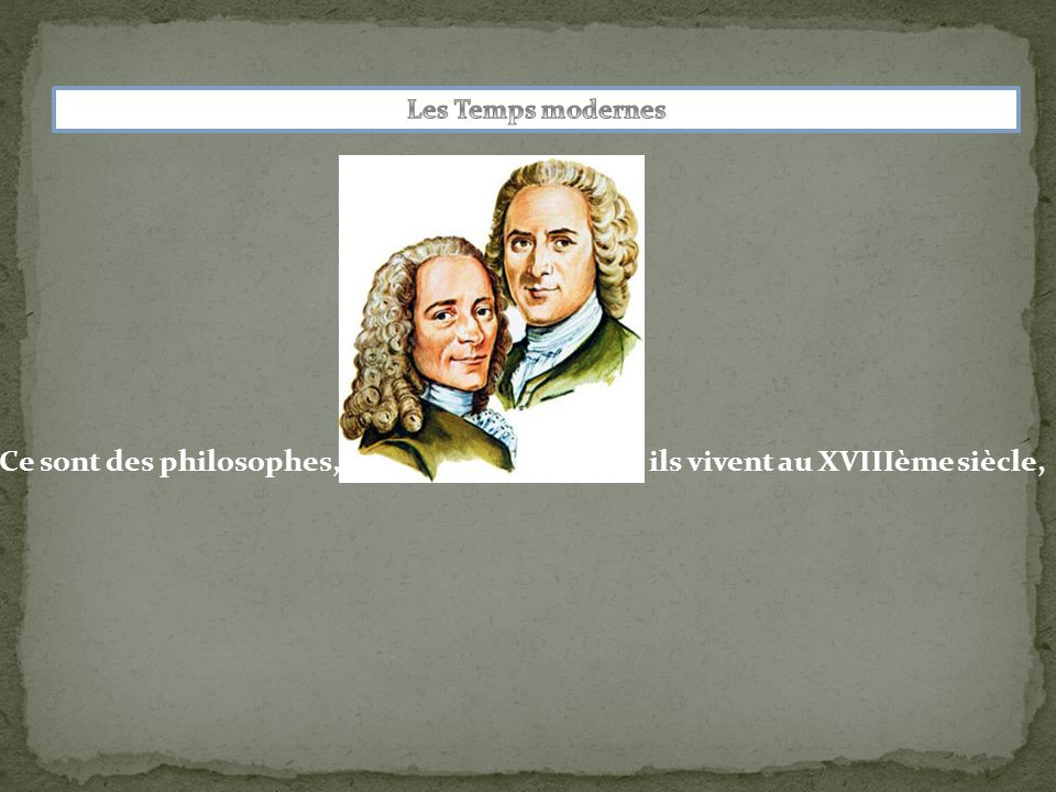 Ce sont des philosophes,ils vivent au XVIIIème siècle,