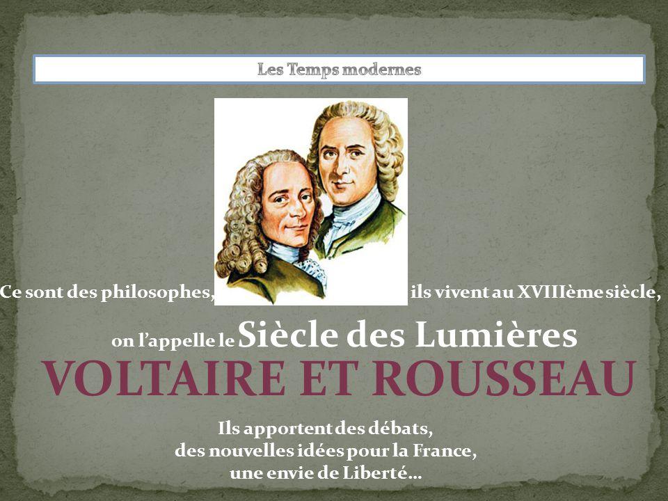 Ce sont des philosophes, VOLTAIRE ET ROUSSEAU on l'appelle le Siècle des Lumières ils vivent au XVIIIème siècle, Ils apportent des débats, des nouvelles idées pour la France, une envie de Liberté…