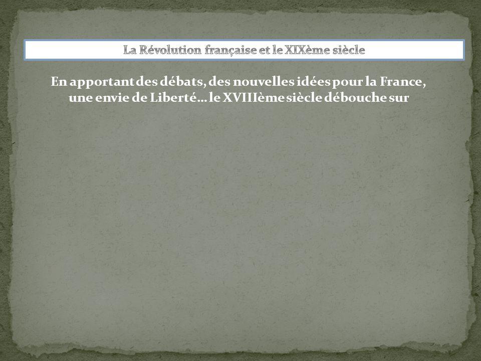 En apportant des débats, des nouvelles idées pour la France, une envie de Liberté… le XVIIIème siècle débouche sur