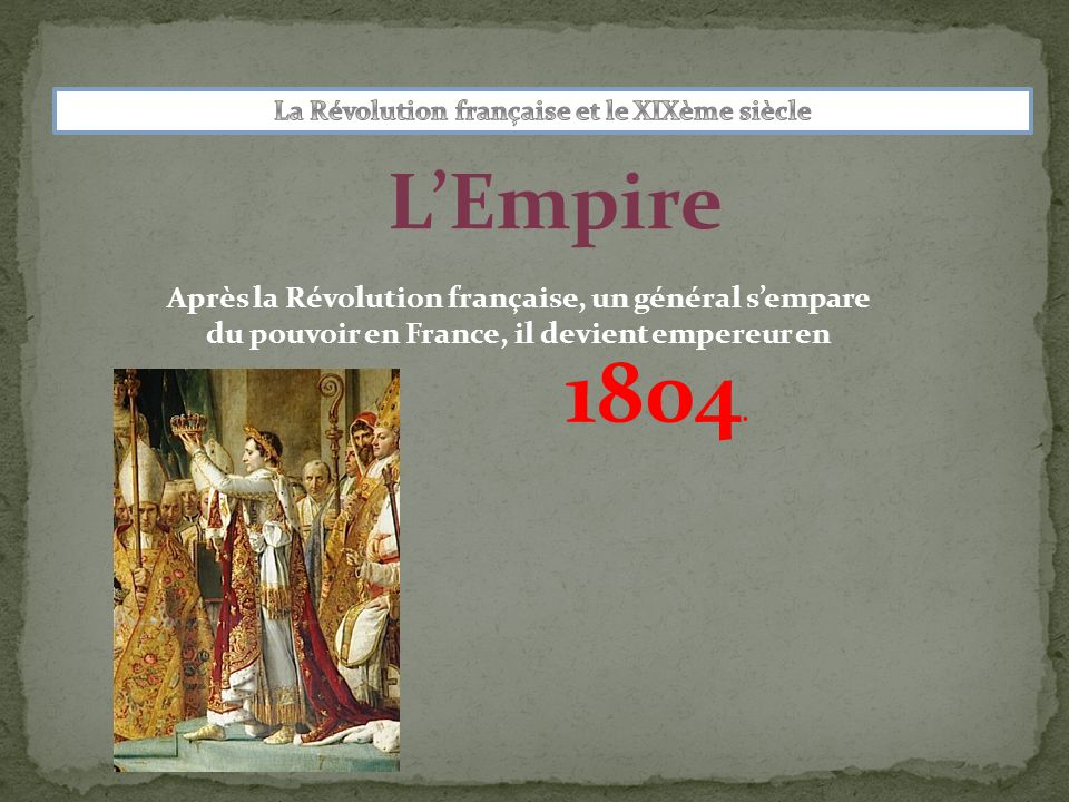 L'Empire Après la Révolution française, un général s'empare du pouvoir en France, il devient empereur en 1804.