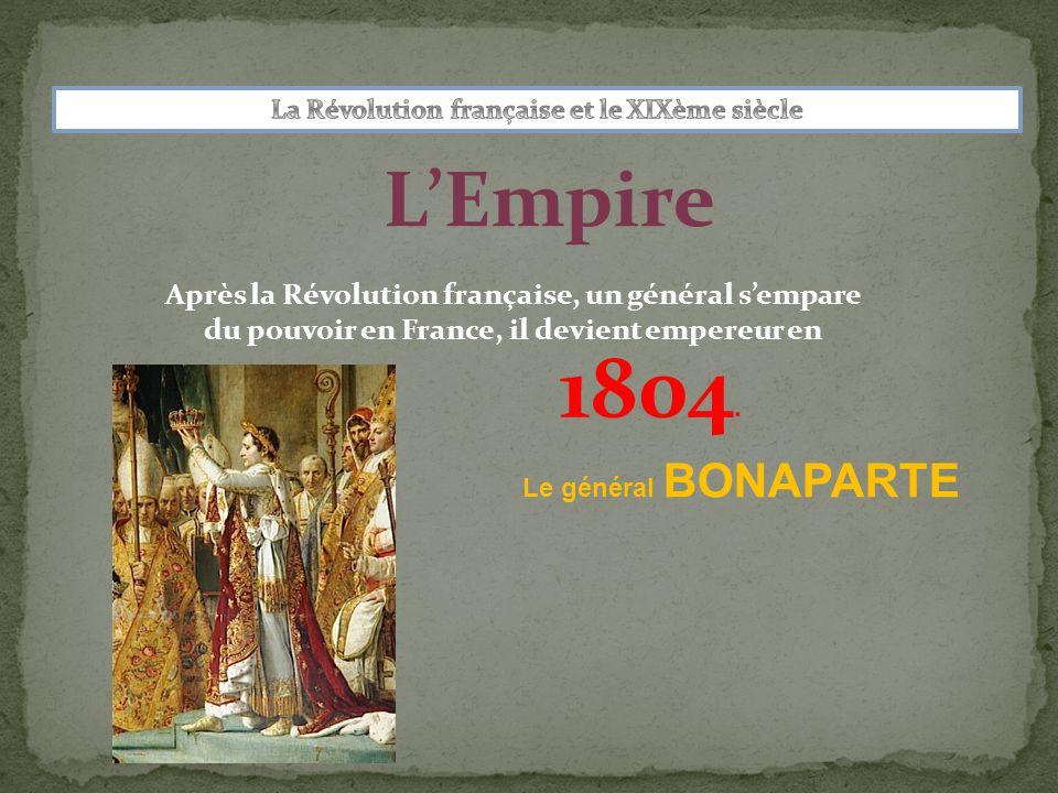 L'Empire Après la Révolution française, un général s'empare du pouvoir en France, il devient empereur en Le général BONAPARTE 1804.