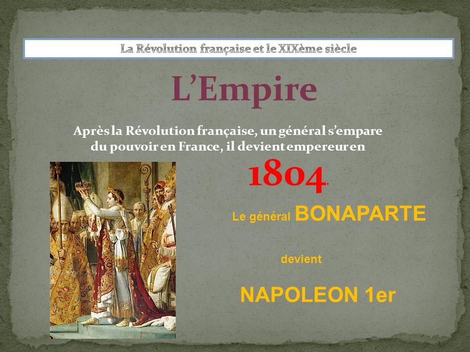 L'Empire Après la Révolution française, un général s'empare du pouvoir en France, il devient empereur en NAPOLEON 1er Le général BONAPARTE devient 1804.