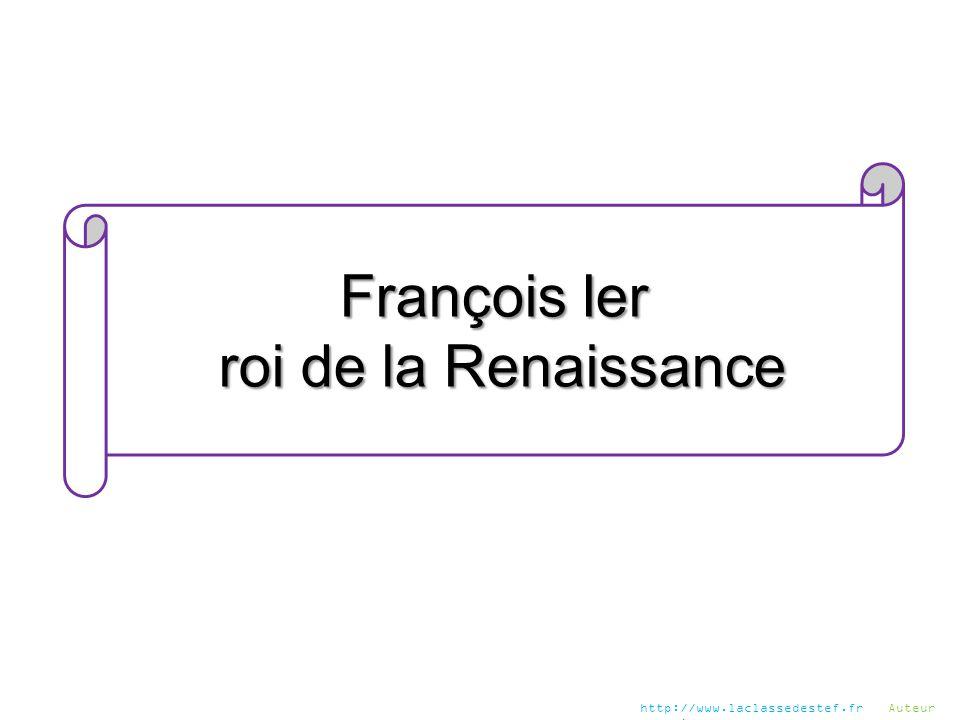 François Ier roi de la Renaissance roi de la Renaissance http://www.laclassedestef.fr Auteur : Chris