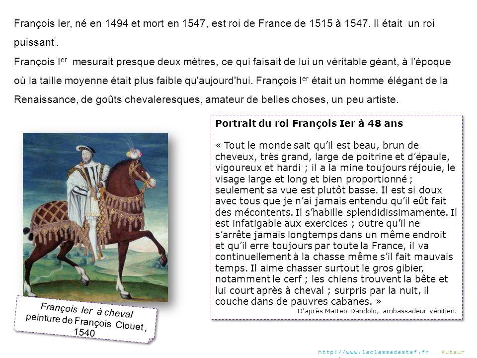 François Ier, né en 1494 et mort en 1547, est roi de France de 1515 à 1547. Il était un roi puissant. François I er mesurait presque deux mètres, ce q