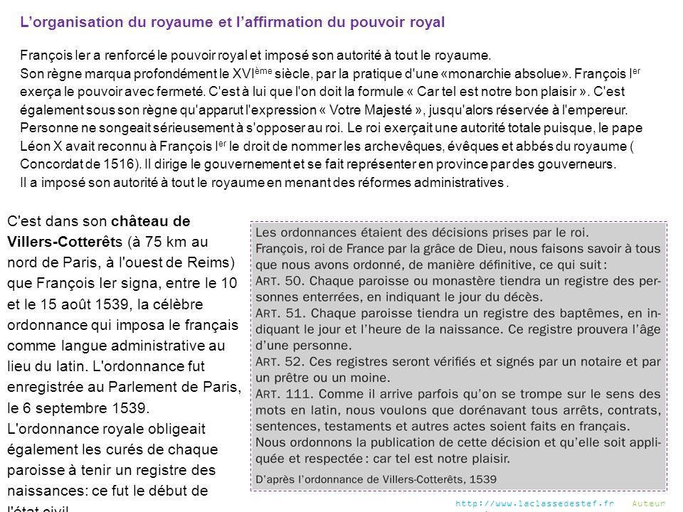 L'organisation du royaume et l'affirmation du pouvoir royal François Ier a renforcé le pouvoir royal et imposé son autorité à tout le royaume. Son règ