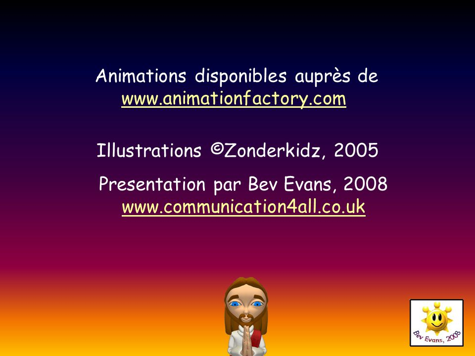 Animations disponibles auprès de www.animationfactory.com www.animationfactory.com Illustrations ©Zonderkidz, 2005 Presentation par Bev Evans, 2008 www.communication4all.co.uk www.communication4all.co.uk