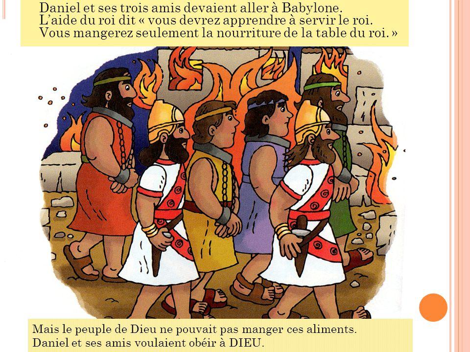Daniel et ses trois amis devaient aller à Babylone. L'aide du roi dit « vous devrez apprendre à servir le roi. Vous mangerez seulement la nourriture d