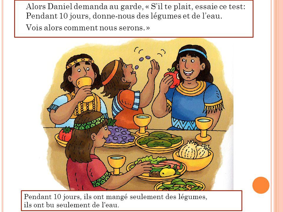Alors Daniel demanda au garde, « S'il te plait, essaie ce test: Pendant 10 jours, donne-nous des légumes et de l'eau. Vois alors comment nous serons.