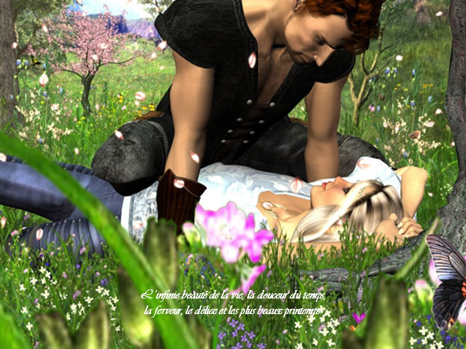 L'infinie beauté de la vie, la douceur du temps, la ferveur, le délice et les plus beaux printemps.