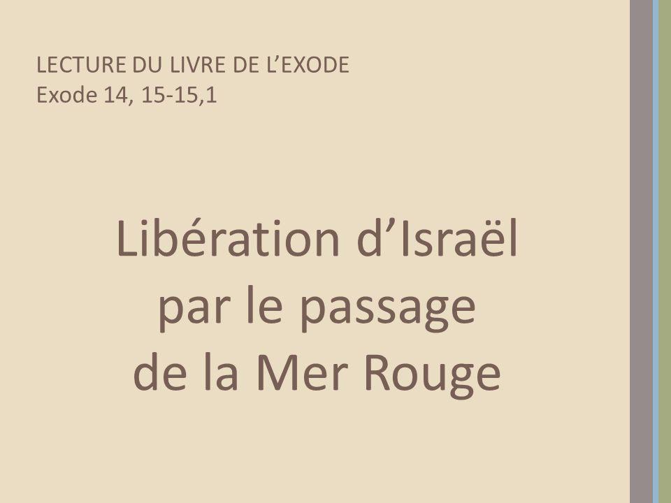 Libération d'Israël par le passage de la Mer Rouge LECTURE DU LIVRE DE L'EXODE Exode 14, 15-15,1