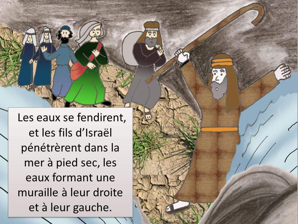 Les eaux se fendirent, et les fils d'Israël pénétrèrent dans la mer à pied sec, les eaux formant une muraille à leur droite et à leur gauche.