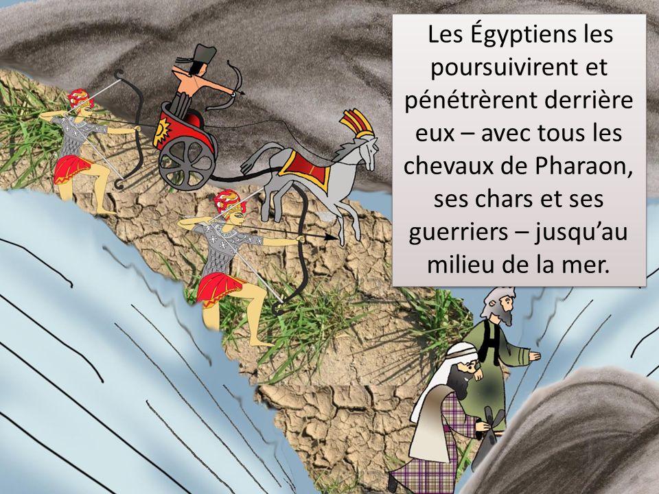 Les Égyptiens les poursuivirent et pénétrèrent derrière eux – avec tous les chevaux de Pharaon, ses chars et ses guerriers – jusqu'au milieu de la mer.