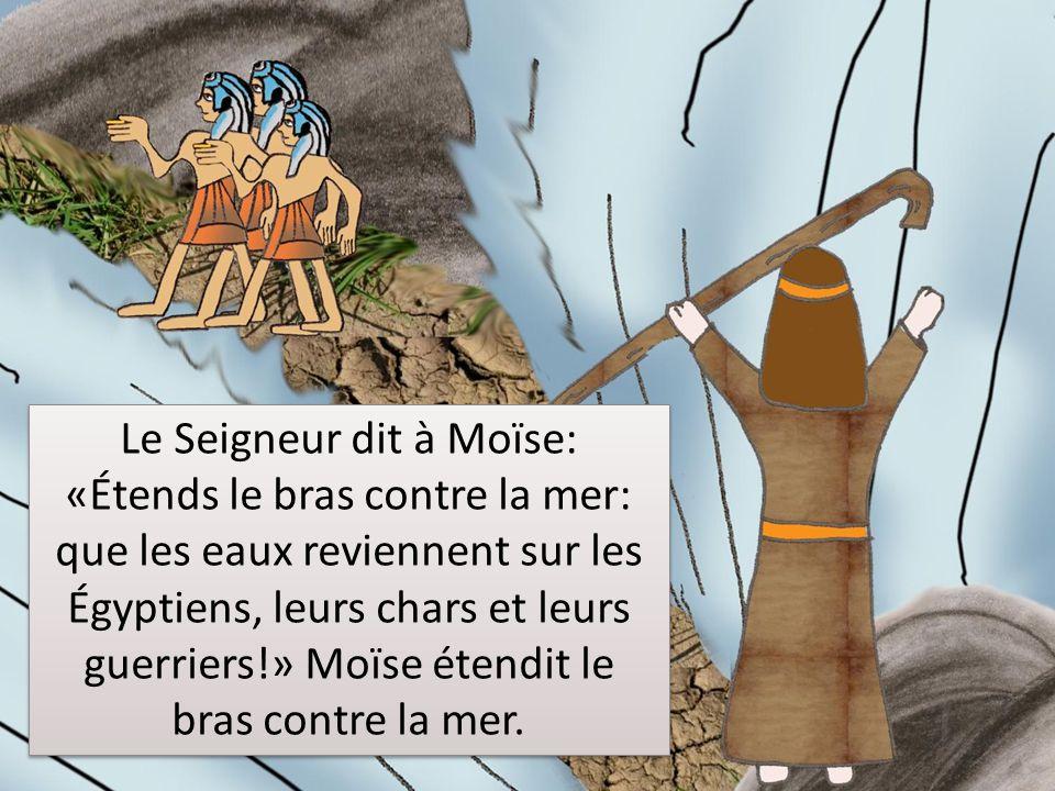 Le Seigneur dit à Moïse: «Étends le bras contre la mer: que les eaux reviennent sur les Égyptiens, leurs chars et leurs guerriers!» Moïse étendit le bras contre la mer.